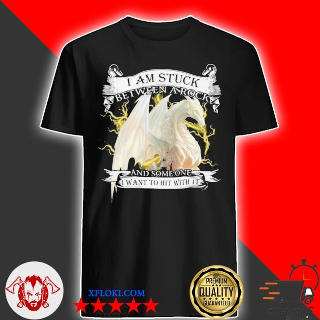 Dragon I Am Stuck Between A Rock And Someone I Want To Hit With It Shirt