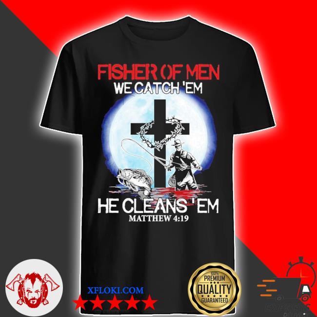 Fishing Fisher Of Men We catch 'em He clean 'em matthew 4 19 shirt