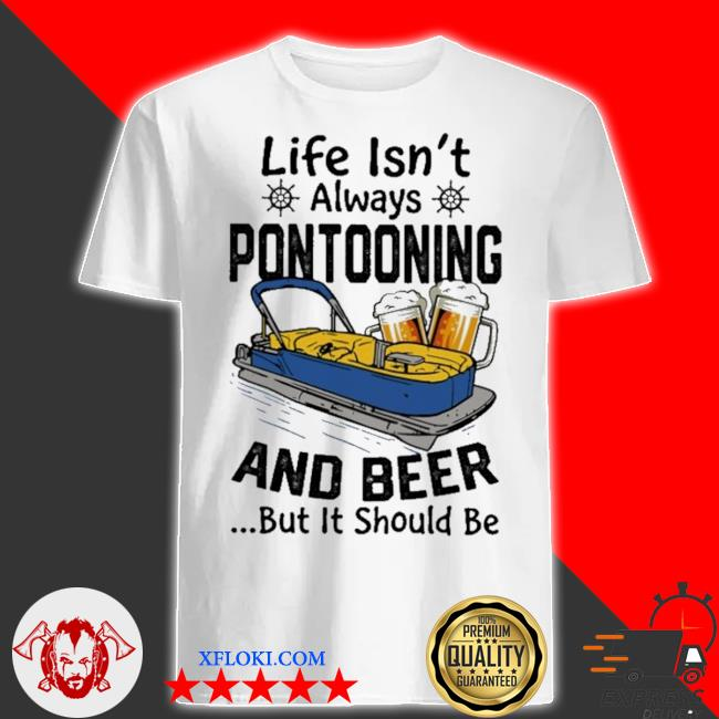 Boating life isn't always pontooning and beer but it should be shirt