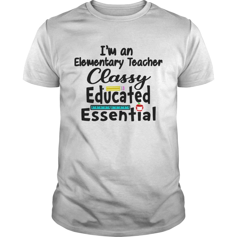 Im A Elementary Teacher Classy Educated Essential Unisex