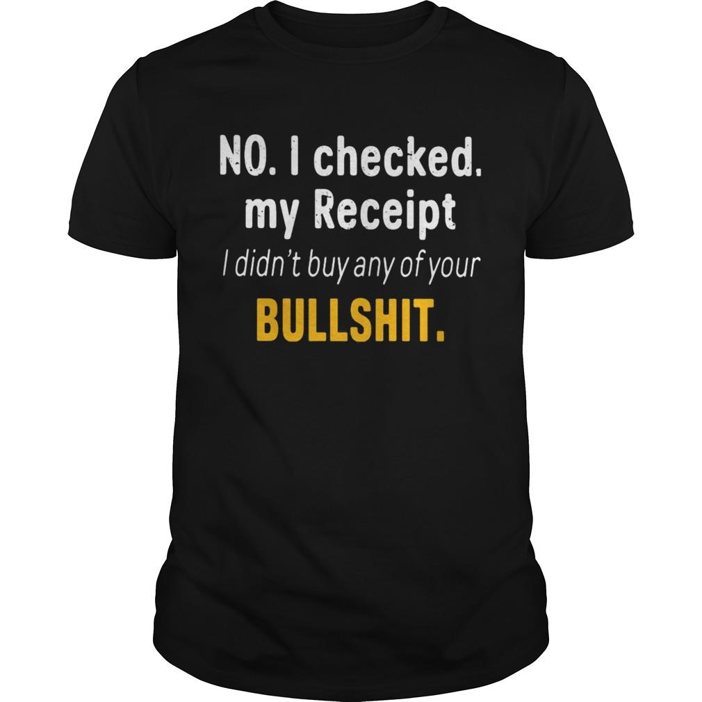 No I Checked My Receipt I Didnt Buy Any Of Your Bullshit Unisex