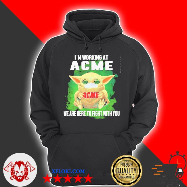 Baby Yoda I'm working at ACME we are here to fight with you s hoodie