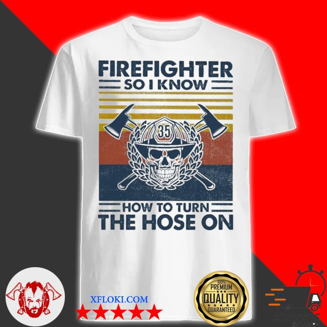 Firefighter do I know how to turn the hose on vintage shirt