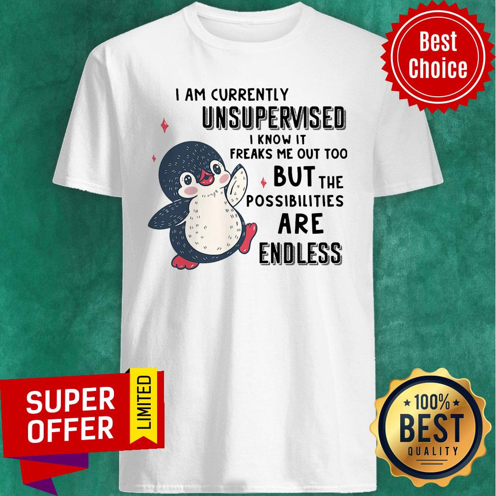 I Am Currently Unsupervised I Know It Freaks Me Out Too But The Possibilities Are Endless Penguin Shirt