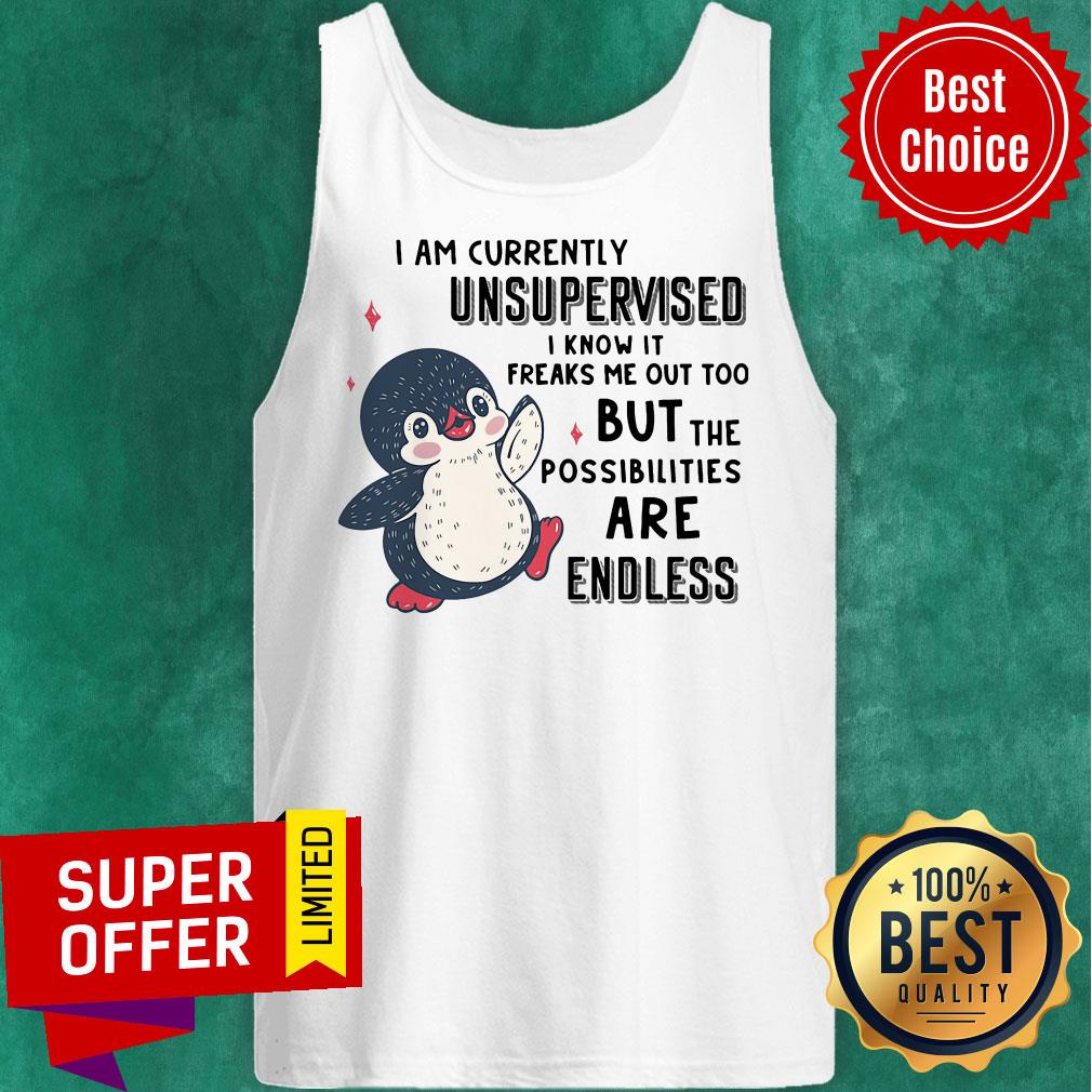 I Am Currently Unsupervised I Know It Freaks Me Out Too But The Possibilities Are Endless Penguin Tank Top