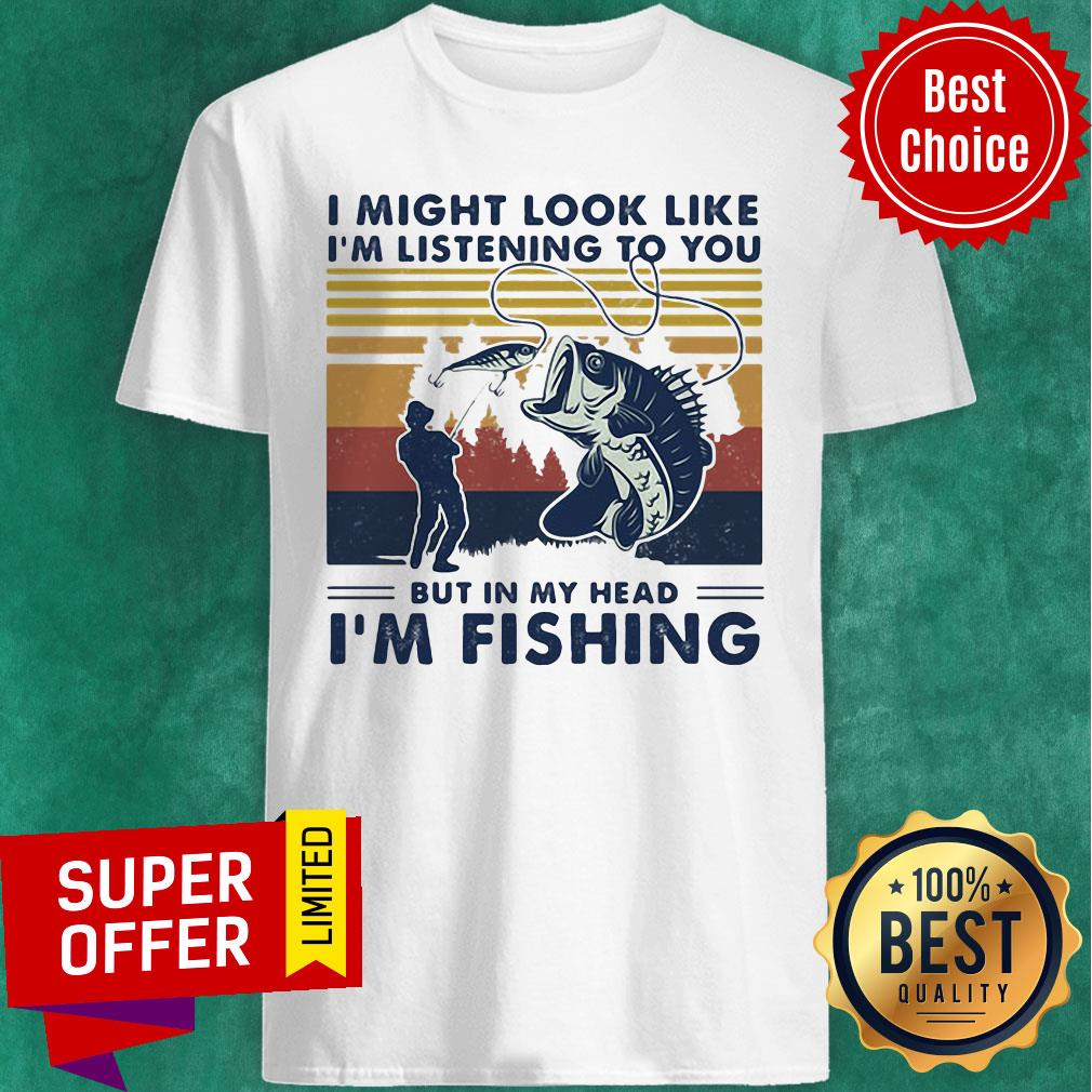 I Might Look Like I'm Listening To You But In My Head I'm Fishing Vintage Retro Shirt
