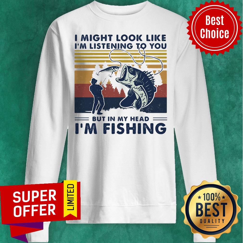 I Might Look Like I'm Listening To You But In My Head I'm Fishing Vintage Retro Sweatshirt