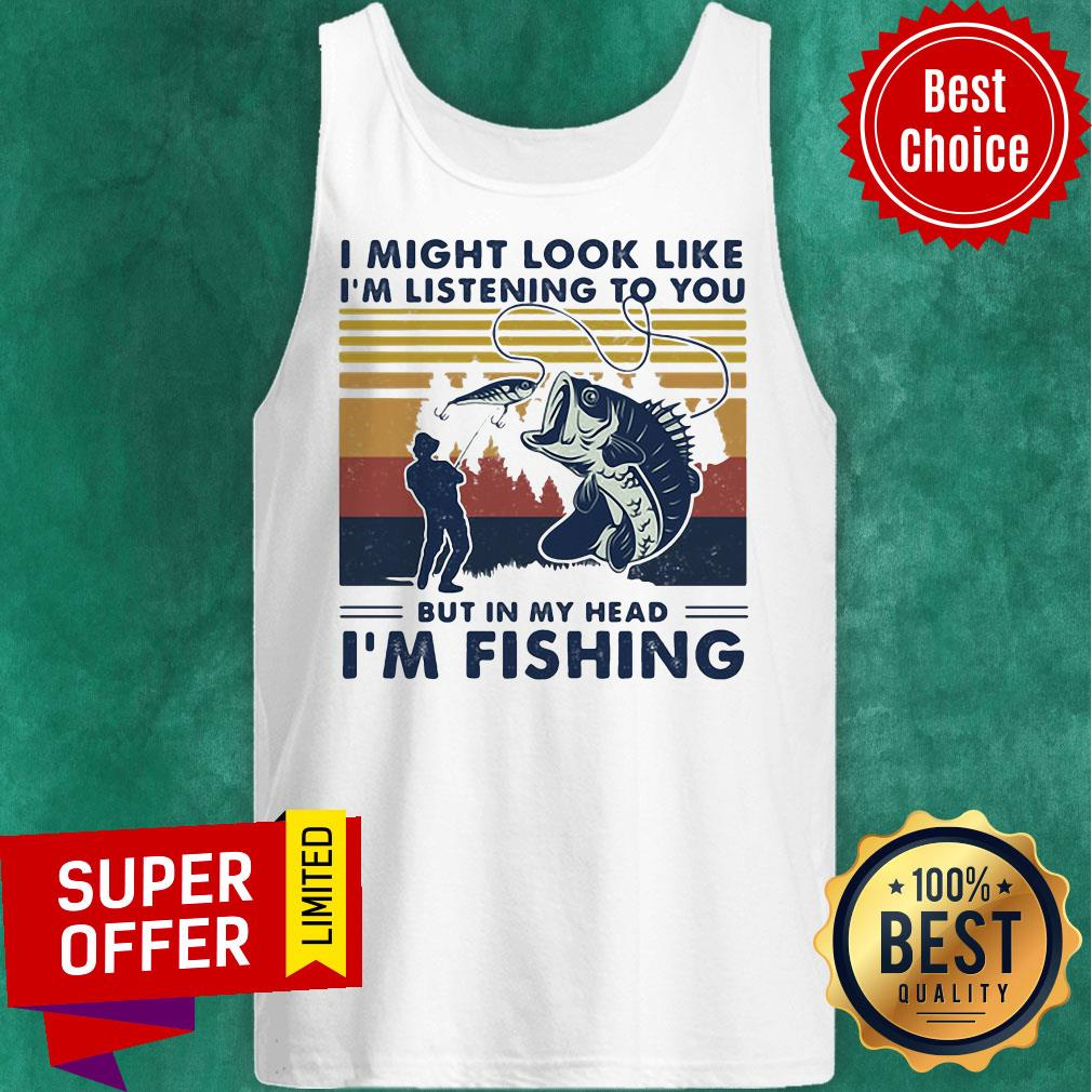 I Might Look Like I'm Listening To You But In My Head I'm Fishing Vintage Retro Tank Top