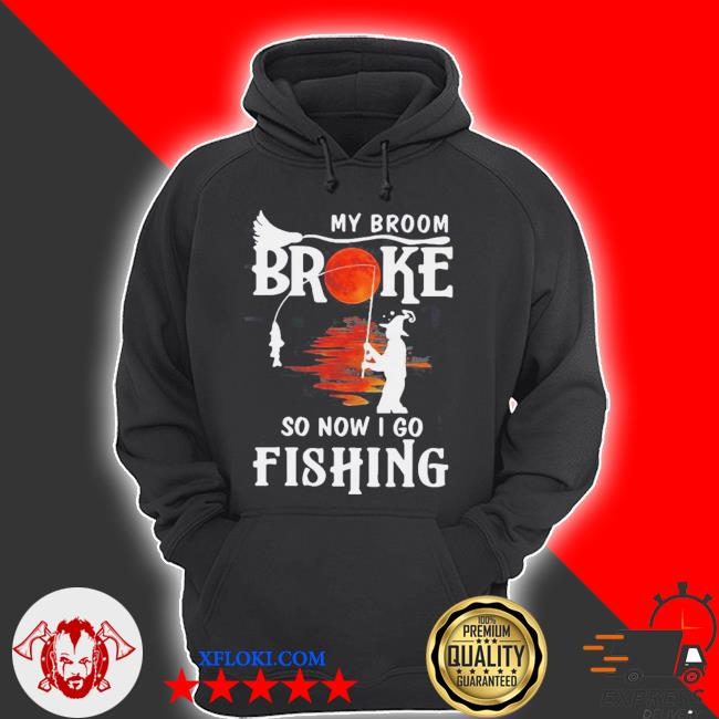 My broom broke so now I go fishing halloween s hoodie
