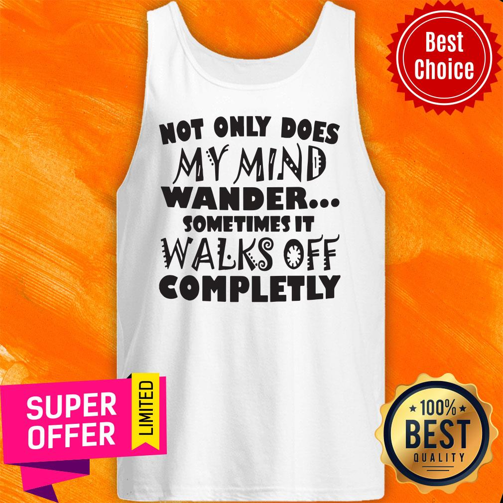 Not Only Does My Mind Wander Sometimes It Walks Off Completely Tank Top
