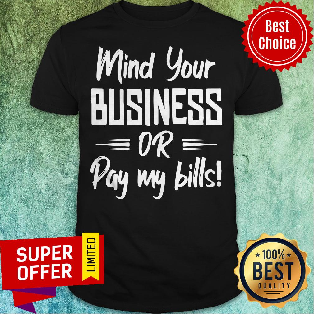 Premium Mind Your Business Or Pay My Bills Shirt