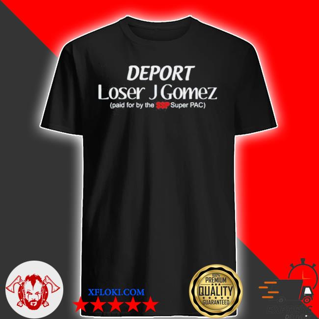 Skank skanks podcast deport loser j gomez paid for by the ssp super pac shirt