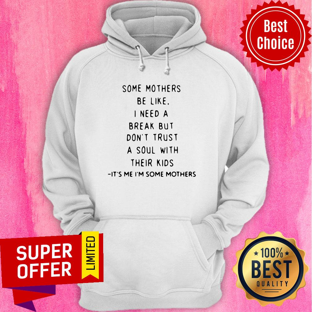 Some Mothers Be Like I Need A Break But Don't Trust A Soul Will Their Kids Hoodie