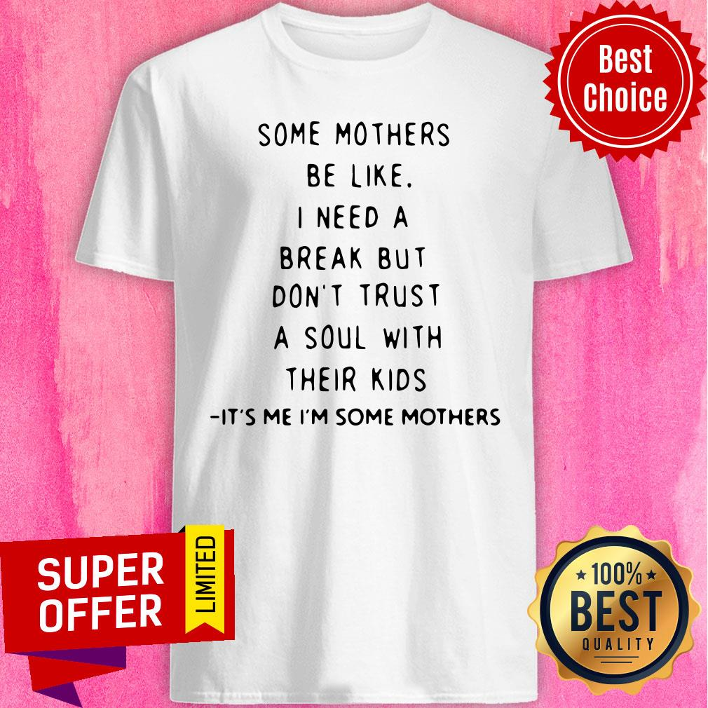 Some Mothers Be Like I Need A Break But Don't Trust A Soul Will Their Kids Shirt
