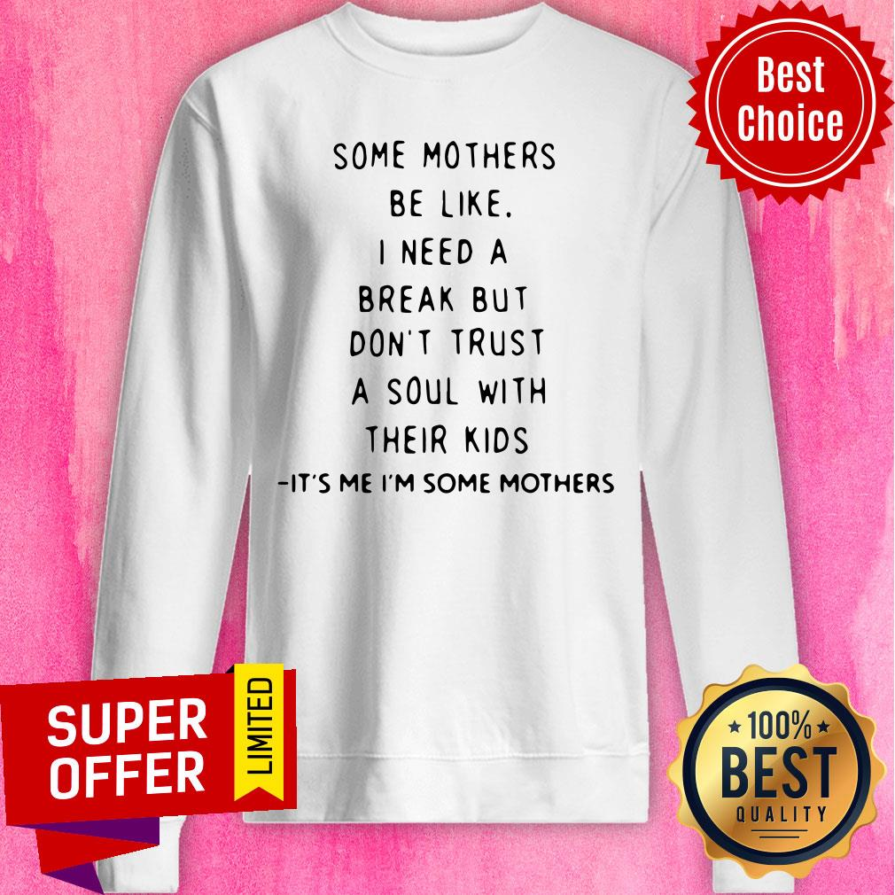 Some Mothers Be Like I Need A Break But Don't Trust A Soul Will Their Kids Sweatshirt