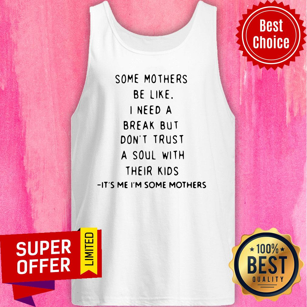 Some Mothers Be Like I Need A Break But Don't Trust A Soul Will Their Kids Tank Top