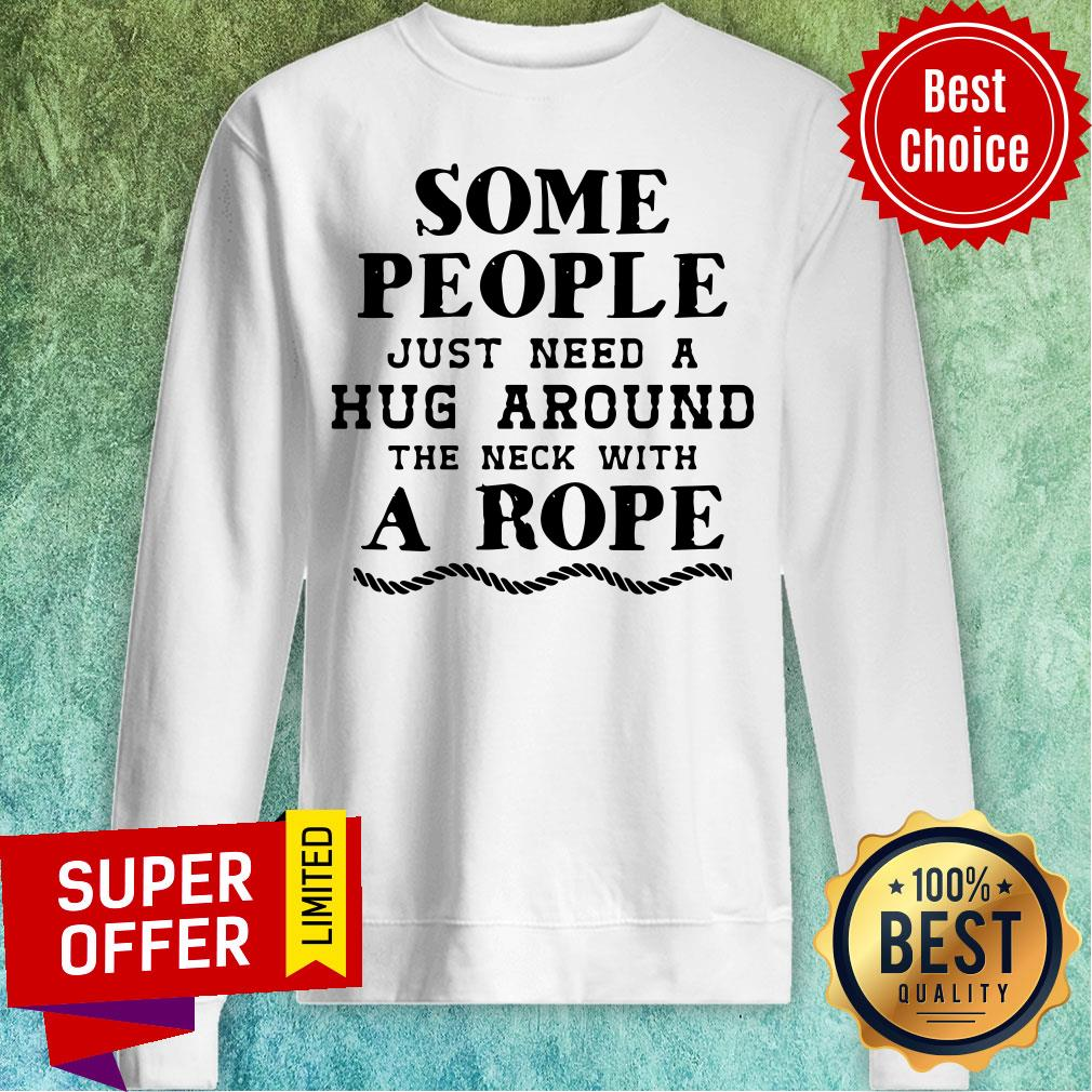 Some People Just Need A Hug Around The Neck With A Rope Sweatshirt