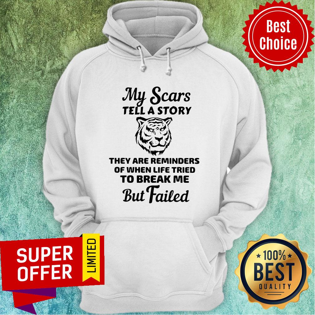 Tiger My Scars Tell A Story They Are Reminders Of When Life Tried To Break Me But Failed Hoodie