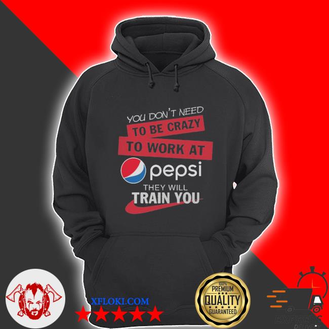 You don't need to be crazy to work at pepsi they will train you s hoodie