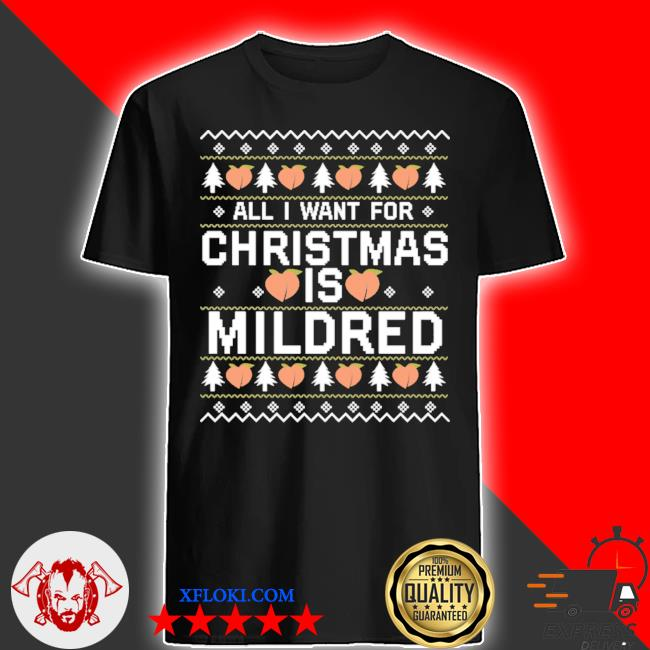 All I want for christmas is mildred ugly tee shirt