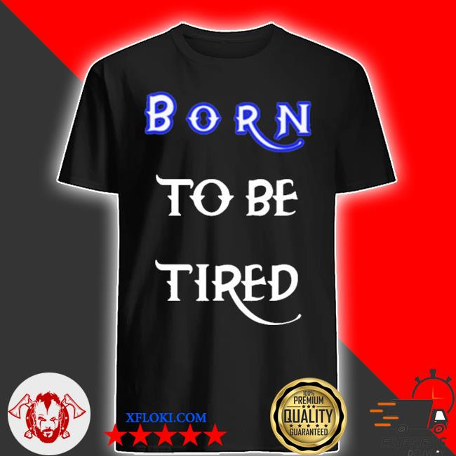 Born to be tired 2020 shirt