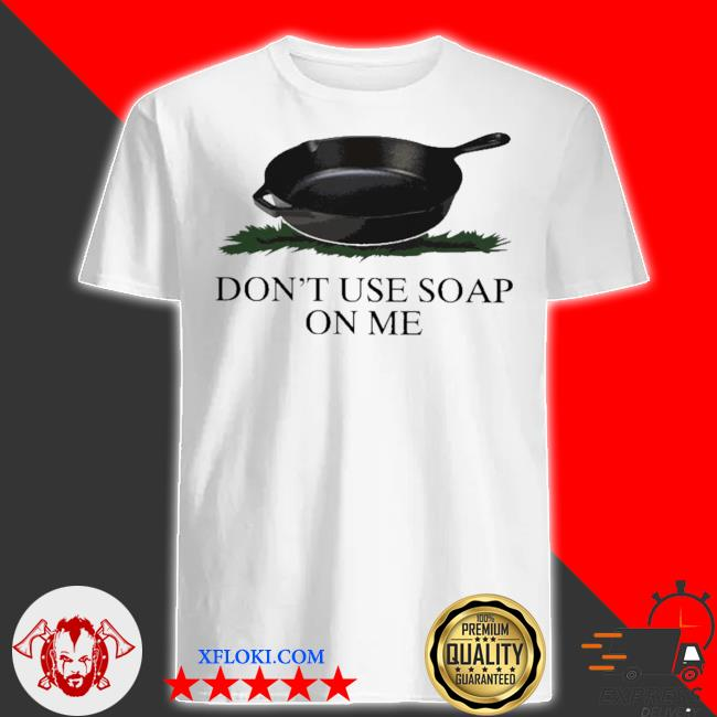 Don't use soap on me shirt