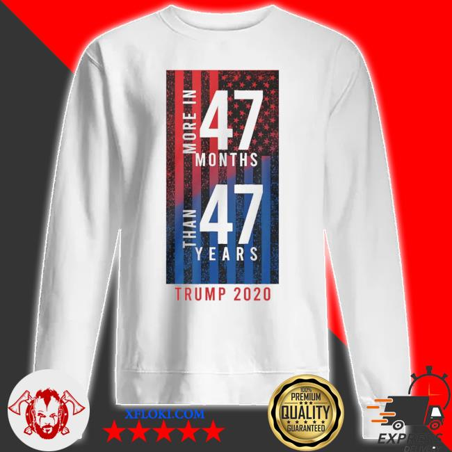 More In 47 months than 47 years Trump 2020 American flag s sweatshirt