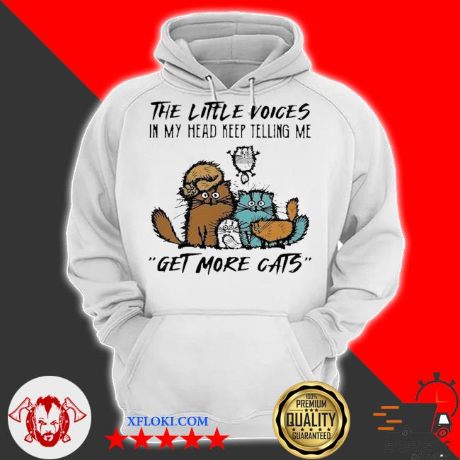 The little voices in my head keep telling me get more cats s hoodie