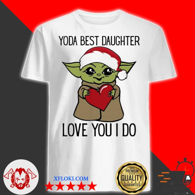 Yoda best daughter love you I do shirt