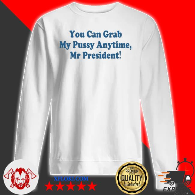 You can grab my pussy anytime mr president s sweatshirt