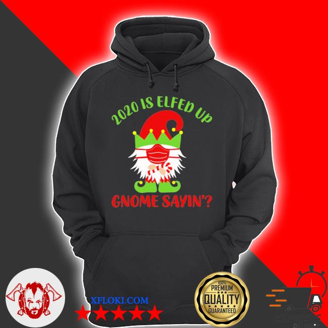 2020 is elfed up gnome sayin' sweater hoodie