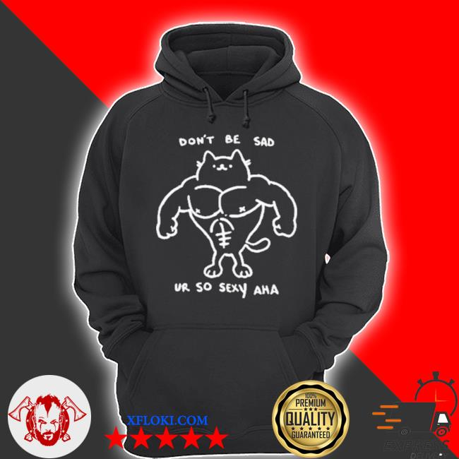Don't be sad ur so sexy haha s hoodie