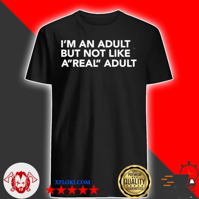 I'm an adult but not like a real adult shirt