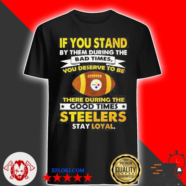 If you stand by them during the bad times you deserve to be there during the good times steelers stay loyal shirt