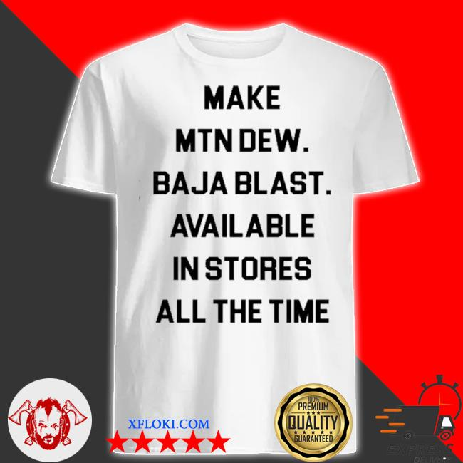 Make mtn dew baja blast available in stores all the time shirt