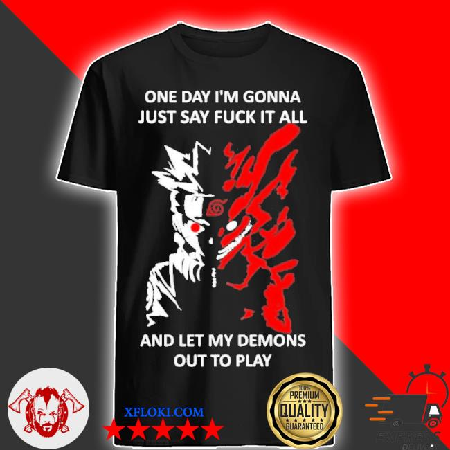 One day I m gonna just say fuck it all and let my demons out to play shirt