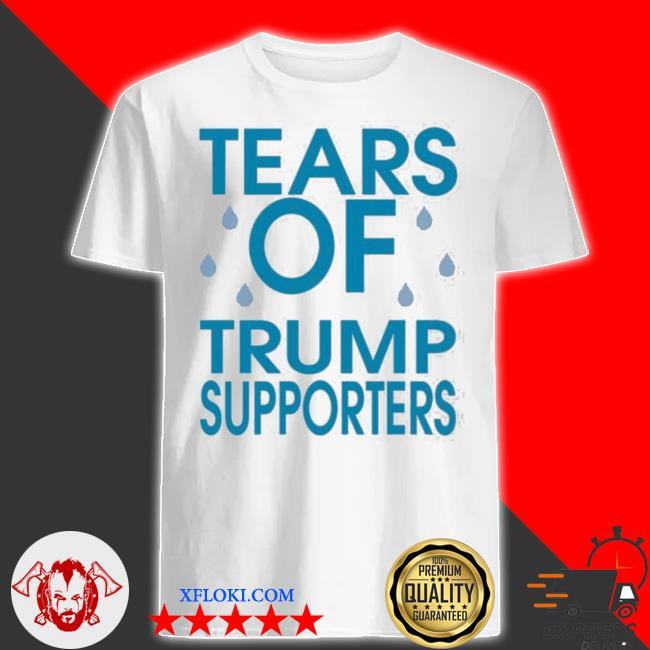 Tears of trump supporters shirt