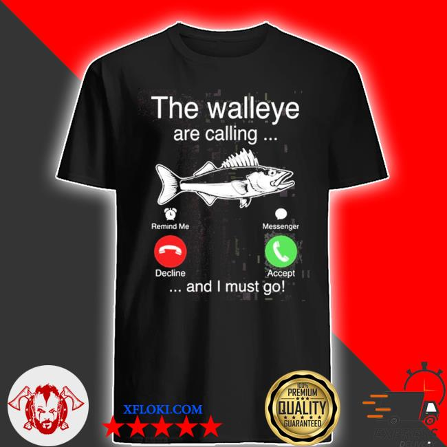 The walleye are calling and I must go fish shirt