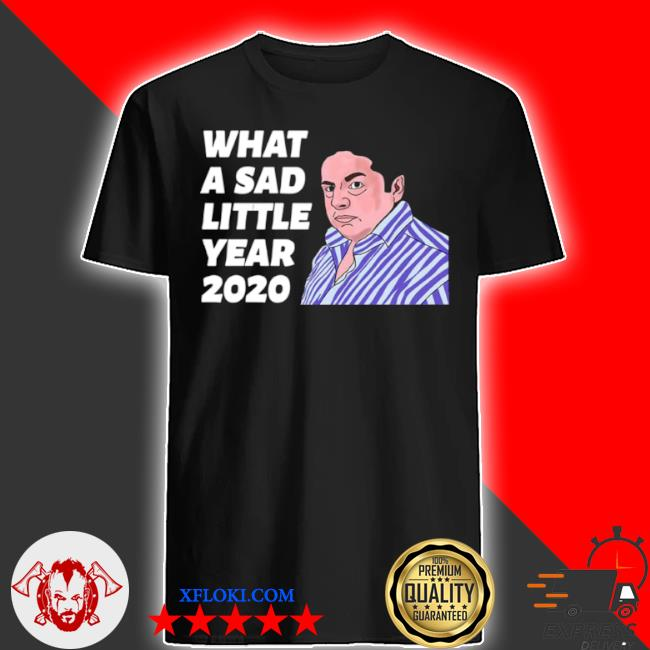 What a sad little year 2020 shirt