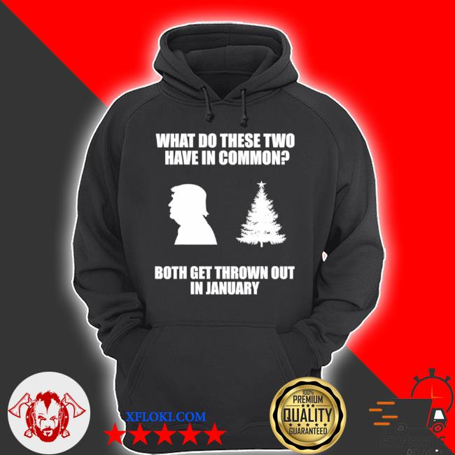 What do these two have in common both get thrown out in january Trump Christmas tree s hoodie