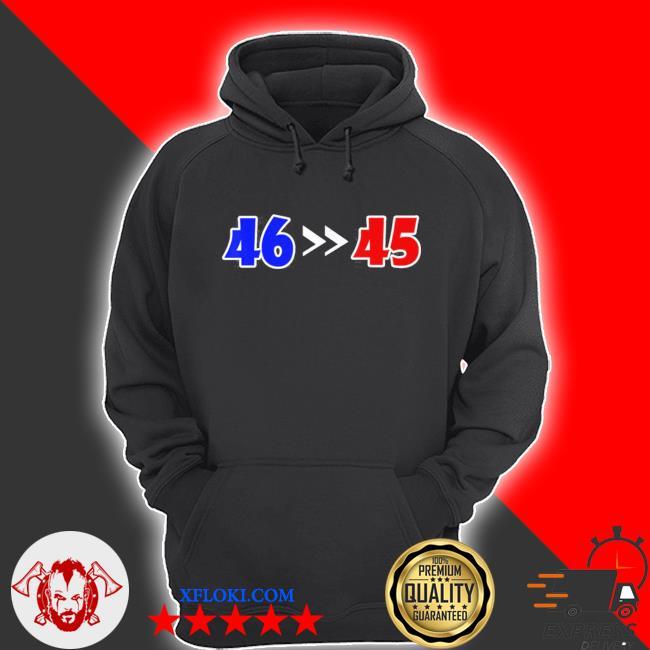 46 is greater than 45 joe biden won 46 45 anti Trump lost s hoodie