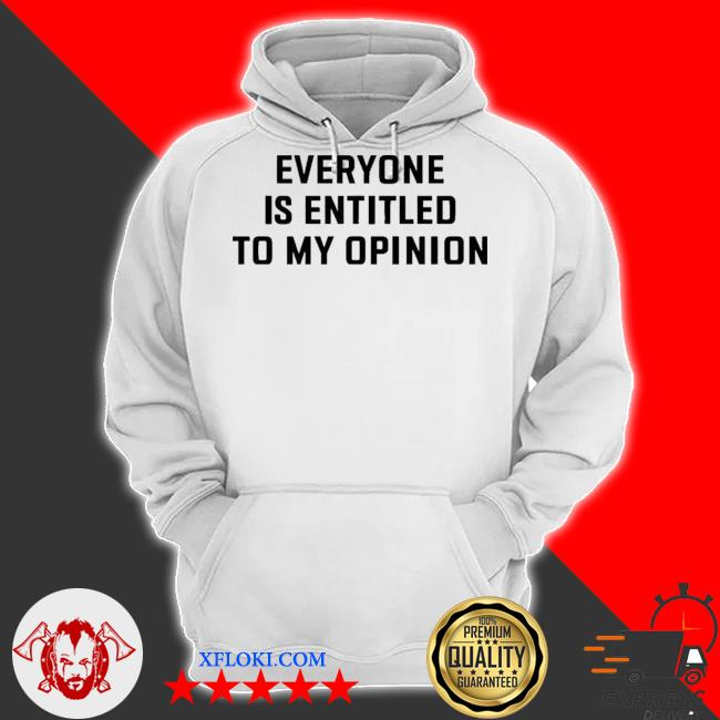 Everyone is entitled to my opinion s hoodie