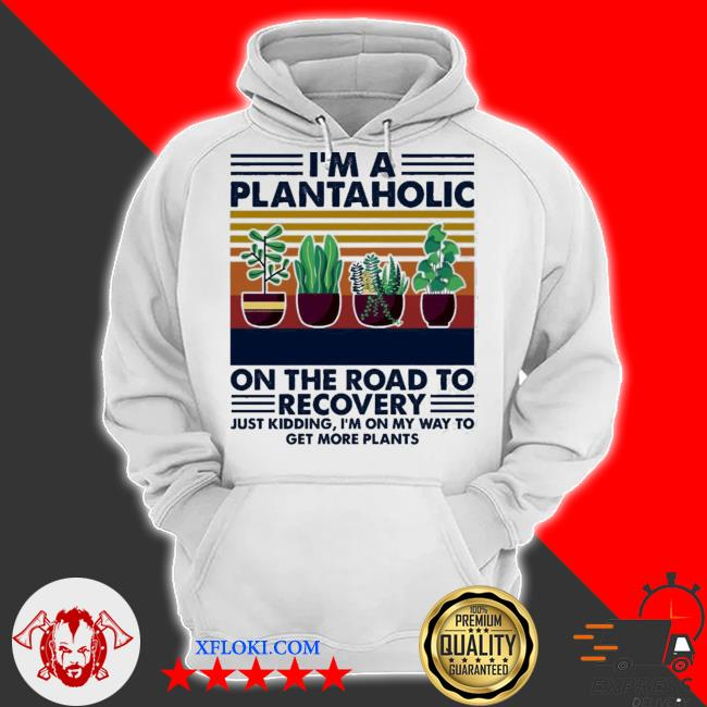 I'm a plantaholic on the road to recovery just kidding I'm on my way to get more plants s hoodie