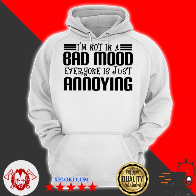 I'm not in a bad mood everyone is just annoying s hoodie