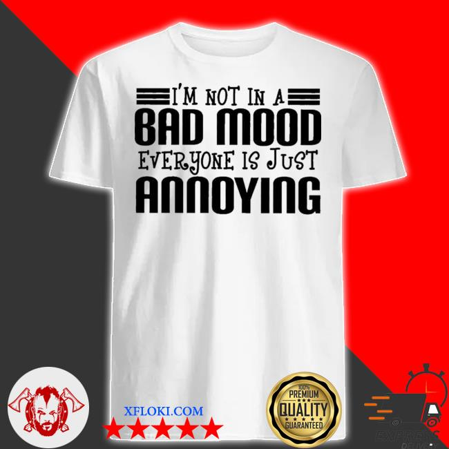 I'm not in a bad mood everyone is just annoying shirt