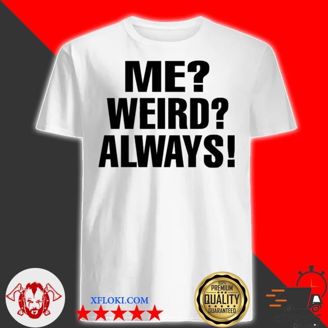 Me weird always shirt