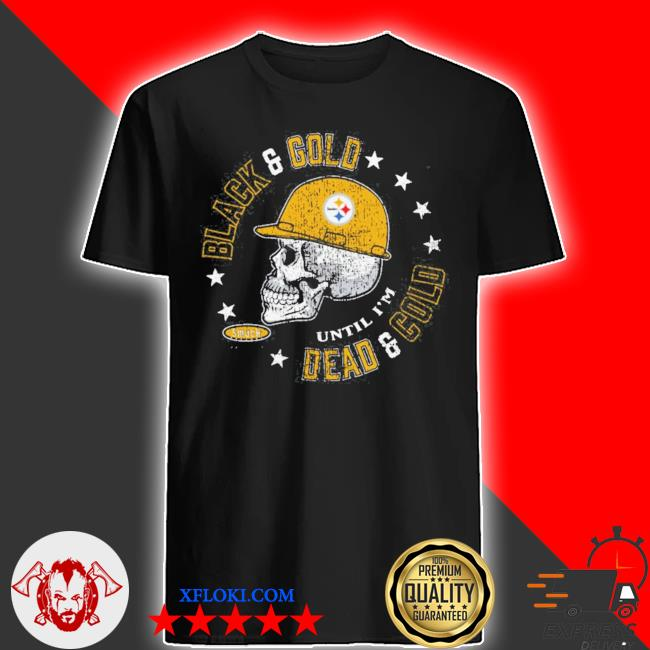 Pittsburgh Steelers black and gold until I'm dead and cold shirt