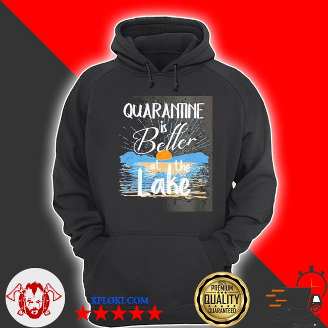 Quarantine is better at the lake house 2021 s hoodie