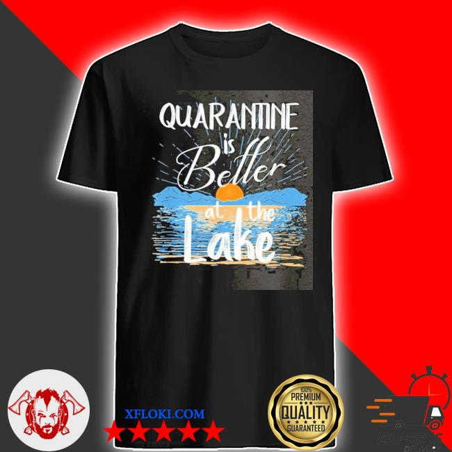 Quarantine is better at the lake house 2021 shirt