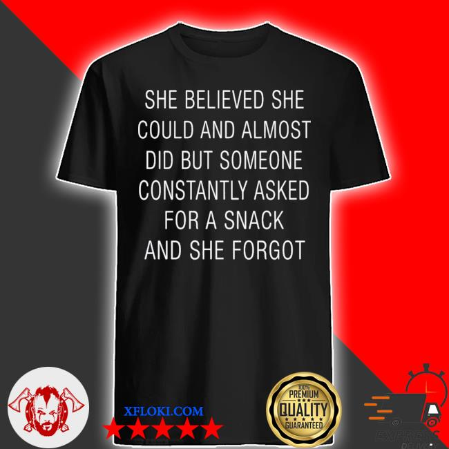 She believed she could and almost did but someone constantly asked for a snack and she forgot shirt